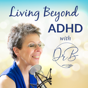 Living Beyond ADHD by Dr B - Barbara A. Cohen, Ph.D., MFT, innovative educator, coach and psychot