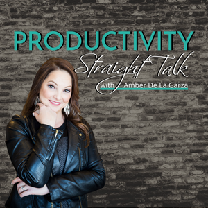 Productivity Straight Talk - Time Management, Productivity and Business Growth Tips by Amber De La Garza, The Productivity Specialist For Small Business Owners -