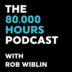 80,000 Hours Podcast with Rob Wiblin by The 80000 Hours team