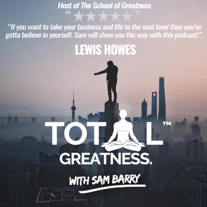 Total Greatness with Sam Barry   Interviewing World Class Guests in Health, Wealth & Spirituality by Sam Barry, The Coach - Interviewing Game Changers Tim Ferriss, Lewis Howes, Art of Charm, Onnit, Abel James, Preston Smiles, Foundr Nathan Chan & Andy Frisella.