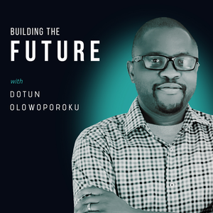 Building The Future with Dotun by Dotun Olowoporoku: Entrepreneur, Investor, Growth Strategist