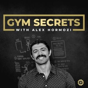 Gym Secrets Podcast by Alex Hormozi