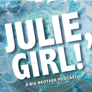 Julie, Girl! A Big Brother Podcast by @BBTeamNorth