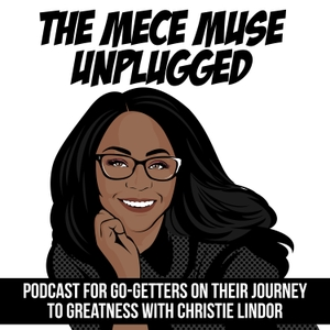 The MECE Muse Unplugged Podcast - Empowering Go-Getters on Their Journey to Greatness by Consultant, Author, & Speaker Christie Lindor