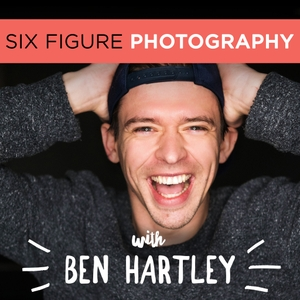 The Six Figure Photography Podcast With Ben Hartley: Photography Marketing | Improve Photography | Sprouting Photographer by Ben Hartley: International Wedding Photographer, Photography Educator and Marketing Expert
