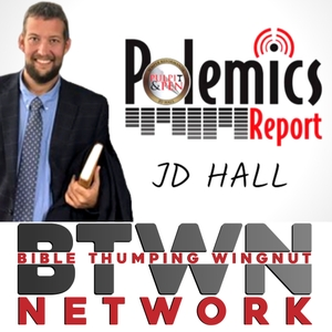 Polemics Report with JD Hall by Bible Thumping Wingnut Network