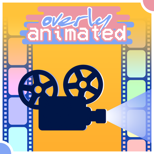 Overly Animated Film Podcasts by Overly Animated