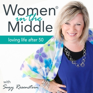 Women in the Middle: Loving Life After 50 - Midlife Podcast by Suzy Rosenstein