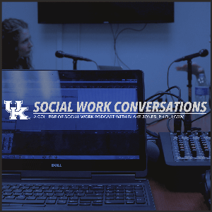 Social Work Conversations by University of Kentucky College of Social Work