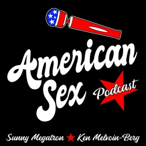 American Sex Podcast by Sunny Megatron & Ken Melvoin-Berg | Pleasure Podcasts