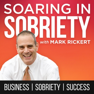 Soaring In Sobriety Podcast: Quit Drinking, Begin Recovery | Stop Drugs | Become A Business Success by Mark Rickert