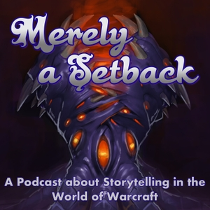 Merely a Setback: A Podcast about Storytelling in the World of Warcraft by Shoeboots