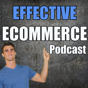 Effective Ecommerce Podcast - How to Start, Fuel and Build Your Online Store by Effective Ecommerce