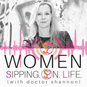 WOMEN SIPPING ON LIFE (with doctor shannon) by Dr. Shannon Gulbranson