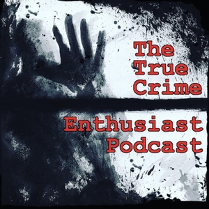 The True Crime Enthusiast Podcast by The True Crime Enthusiast Podcast
