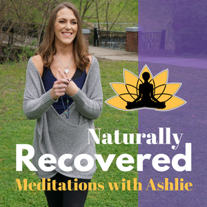 Naturally Recovered - Recovery Based Meditations with Ashlie by Short Guided Meditation for Sobriety | Recovery Meditation for Alcoholism and Addiction with Ashlie Pappas