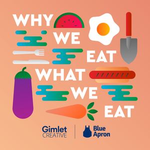 Why We Eat What We Eat by Blue Apron / Gimlet Creative