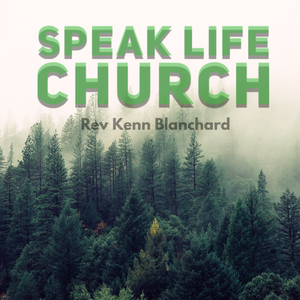 Speak Life Church by Rev. Kenn Blanchard