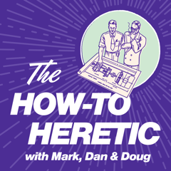 The How-To Heretic by Mark, Dan, and Doug