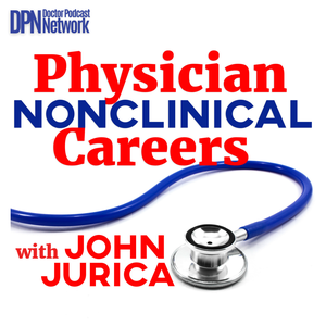 Physician NonClinical Careers with John Jurica by Doctor Podcast Network