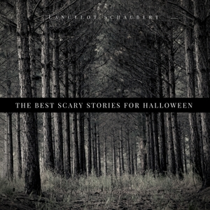The Best Scary Stories for Halloween – Lancelot Schaubert by Lancelot Schaubert