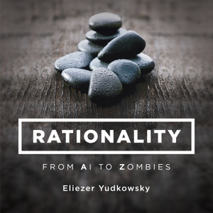 Rationality: From AI to Zombies by Eliezer Yudkowsky