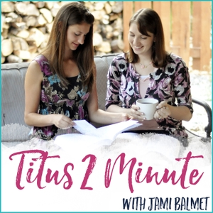 Titus 2 Minute: A bite-sized podcast for Christian women by Jami Balmet: Christian Homemaker, Wife, and Mother to 2 Sets of Twin Boys