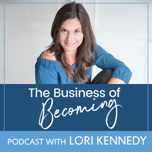 The Business of Becoming with Lori Kennedy by Lori Kennedy: Entrepreneur | Mentor | Online Business Coach