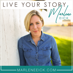 Live Your Story with Marlene Eick by Live Your Story
