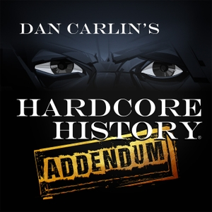 Dan Carlin's Hardcore History: Addendum by Dan Carlin