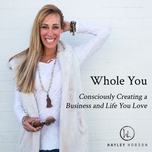 Whole You, Consciously Creating a Business and Life You Love Podcast by Hayley Hobson