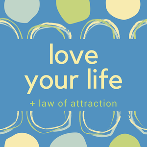 Love Your Life + Law of Attraction