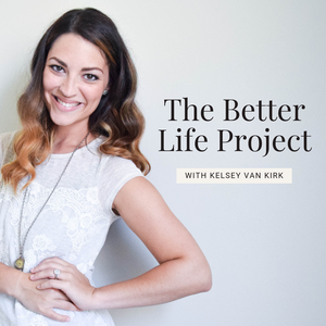 The Better Life Project™ by Kelsey Van Kirk