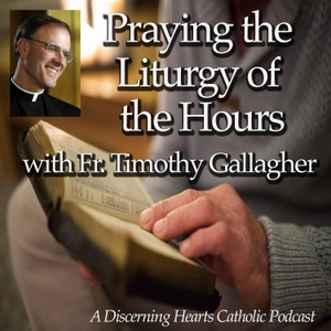 Praying the Liturgy of Hours Podcasts with Fr. Timothy Gallagher - Discerning Hearts Catholic Podcasts by Fr. Timothy Gallagher / Kris McGregor