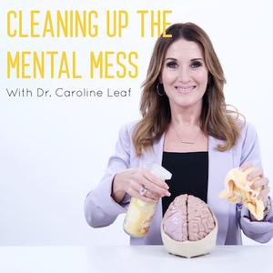 CLEANING UP THE MENTAL MESS with Dr. Caroline Leaf by Dr. Caroline Leaf