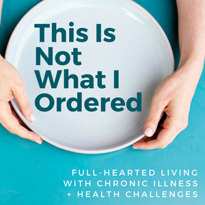 This is Not What I Ordered: a podcast on full-hearted living with chronic illness + health challenges by Lauren Selfridge