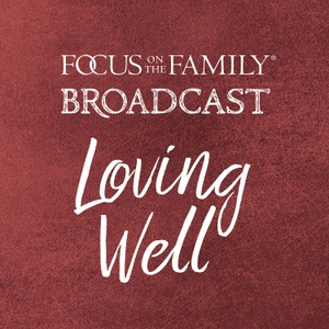 Loving Well by Focus on the Family