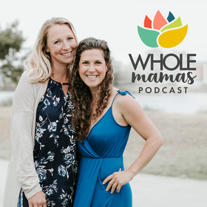 Whole Mamas Podcast: Real Stories, Expert Advice by Stephanie Greunke, RD and Dr. Elana Roumell, ND