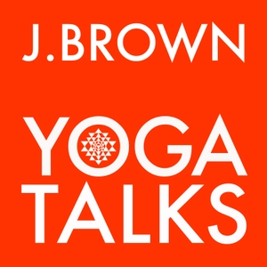 J. Brown Yoga Talks by J. Brown Yoga