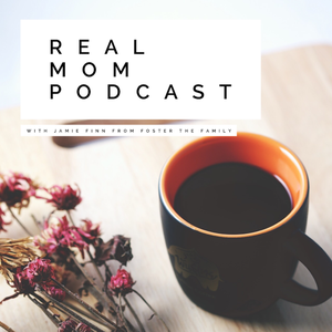 REAL MOM PODCAST by JAMIE FINN • FOSTER THE FAMILY