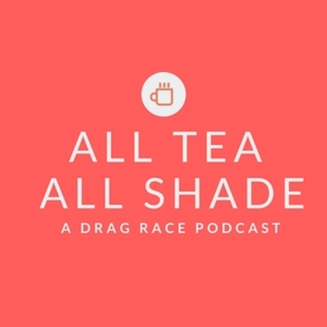 All Tea All Shade: A Drag Race Podcast by Alix Bludworth and Matthew Rakestraw