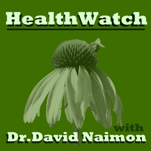 Healthwatch with Dr. David Naimon:  Interviews with experts in Natural Medicine, Nutrition, and the Politics of Health by Dr. David Naimon
