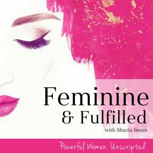 Feminine & Fulfilled with Shazia Imam by Shazia Imam: Life Coach, Host of Feminine & Fulfilled