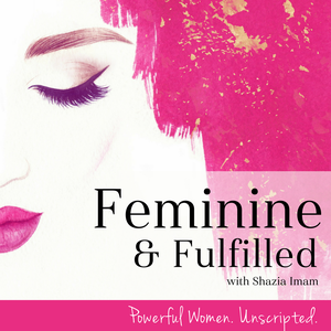 Feminine & Fulfilled with Shazia Imam by Shazia Imam: Life Coach, Host of Feminine & Fulfilled