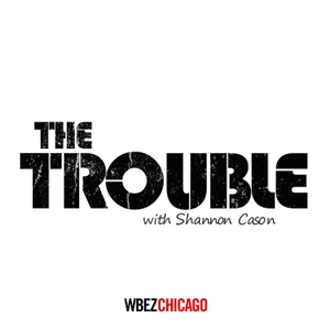 The Trouble by WBEZ Chicago