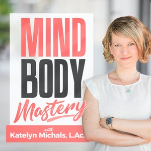 Mindbody Mastery Podcast by Katelyn Michals, L.Ac.