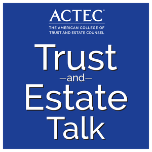 ACTEC Trust & Estate Talk by The American College of Trust and Estate Counsel | ACTEC
