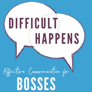 Difficult Happens; Effective Communication for Bosses