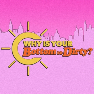 Why Is Your Bottom So Dirty? by Plosive Productions