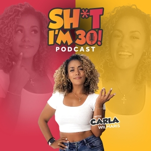 SH*T I'M 30! Podcast by Carla Wilmaris